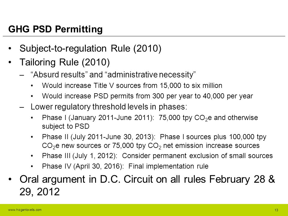 www.hoganlovells.com GHG PSD Permitting Subject-to-regulation Rule (2010) Tailoring Rule (2010) –Absurd results and administrative necessity Would increase Title V sources from 15,000 to six million Would increase PSD permits from 300 per year to 40,000 per year –Lower regulatory threshold levels in phases: Phase I (January 2011-June 2011): 75,000 tpy CO 2 e and otherwise subject to PSD Phase II (July 2011-June 30, 2013): Phase I sources plus 100,000 tpy CO 2 e new sources or 75,000 tpy CO 2 net emission increase sources Phase III (July 1, 2012): Consider permanent exclusion of small sources Phase IV (April 30, 2016): Final implementation rule Oral argument in D.C.