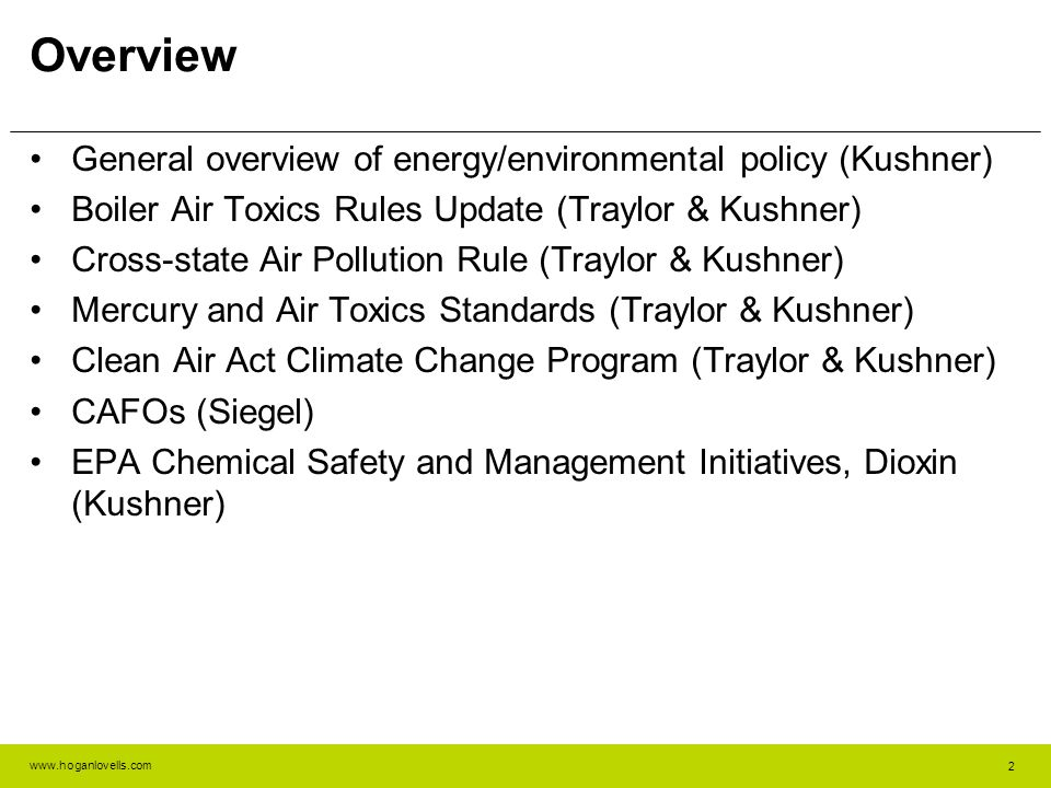 www.hoganlovells.com 2 Overview General overview of energy/environmental policy (Kushner) Boiler Air Toxics Rules Update (Traylor & Kushner) Cross-state Air Pollution Rule (Traylor & Kushner) Mercury and Air Toxics Standards (Traylor & Kushner) Clean Air Act Climate Change Program (Traylor & Kushner) CAFOs (Siegel) EPA Chemical Safety and Management Initiatives, Dioxin (Kushner)