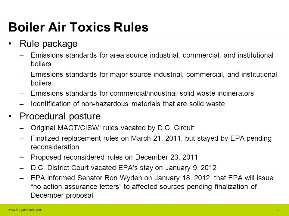 www.hoganlovells.com Boiler Air Toxics Rules Rule package –Emissions standards for area source industrial, commercial, and institutional boilers –Emissions standards for major source industrial, commercial, and institutional boilers –Emissions standards for commercial/industrial solid waste incinerators –Identification of non-hazardous materials that are solid waste Procedural posture –Original MACT/CISWI rules vacated by D.C.