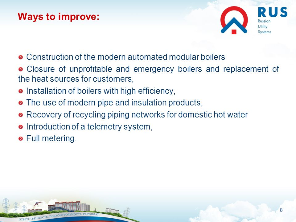 8 Ways to improve: Construction of the modern automated modular boilers Closure of unprofitable and emergency boilers and replacement of the heat sour