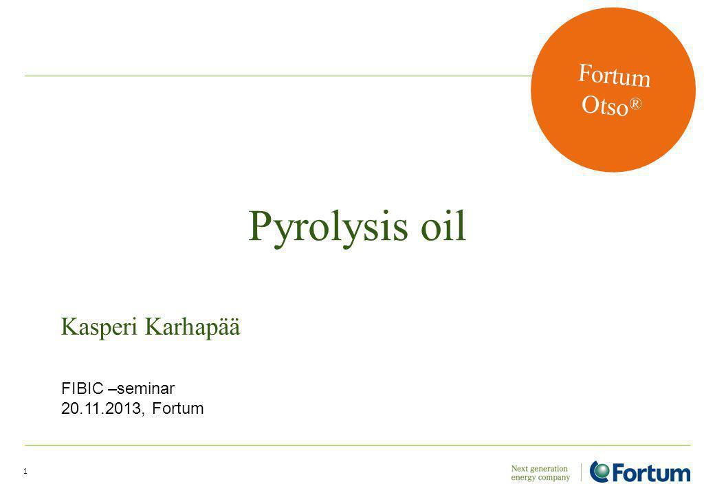 Pyrolysis oil 1 Kasperi Karhapää Fortum Otso ® FIBIC –seminar 20.11.2013, Fortum