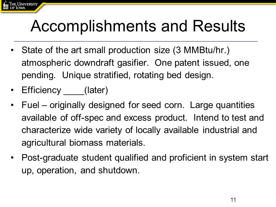 Accomplishments and Results 11 State of the art small production size (3 MMBtu/hr.) atmospheric downdraft gasifier.