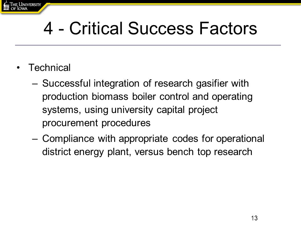 4 - Critical Success Factors 13 Technical –Successful integration of research gasifier with production biomass boiler control and operating systems, using university capital project procurement procedures –Compliance with appropriate codes for operational district energy plant, versus bench top research