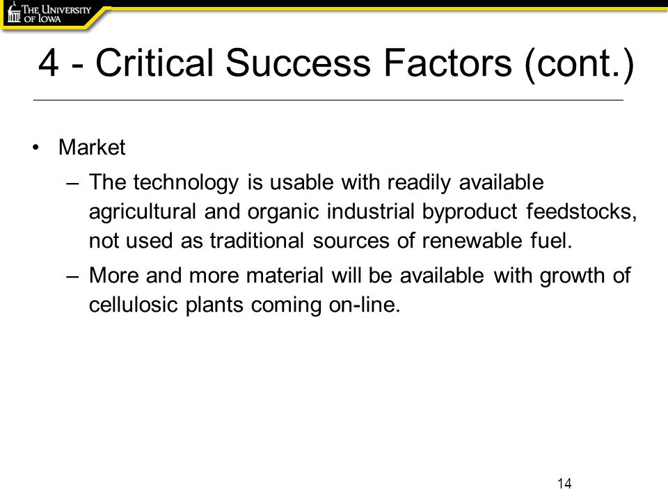 4 - Critical Success Factors (cont.) 14 Market –The technology is usable with readily available agricultural and organic industrial byproduct feedstoc