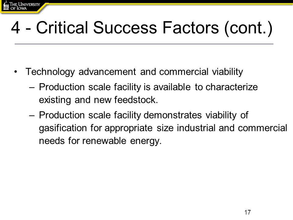 4 - Critical Success Factors (cont.) 17 Technology advancement and commercial viability –Production scale facility is available to characterize existing and new feedstock.