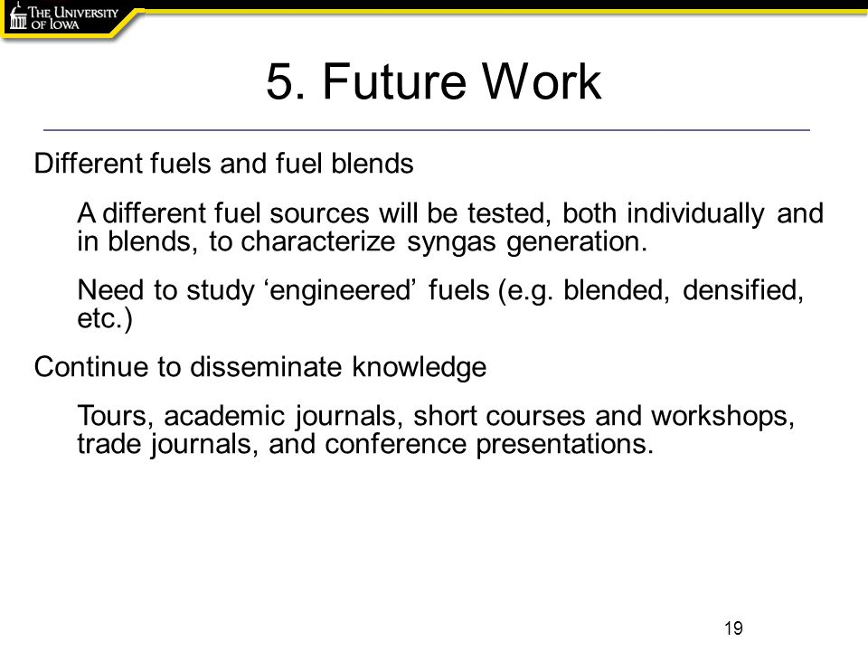5. Future Work 19 Different fuels and fuel blends A different fuel sources will be tested, both individually and in blends, to characterize syngas gen