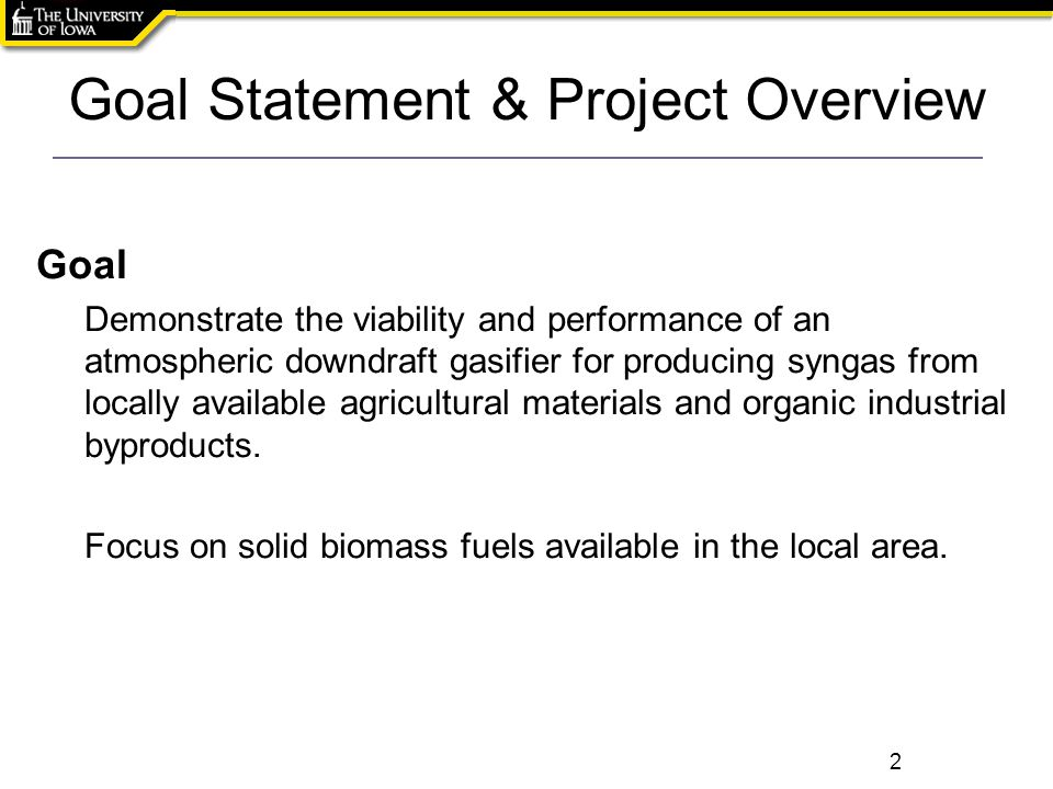 Goal Statement & Project Overview Goal Demonstrate the viability and performance of an atmospheric downdraft gasifier for producing syngas from locall