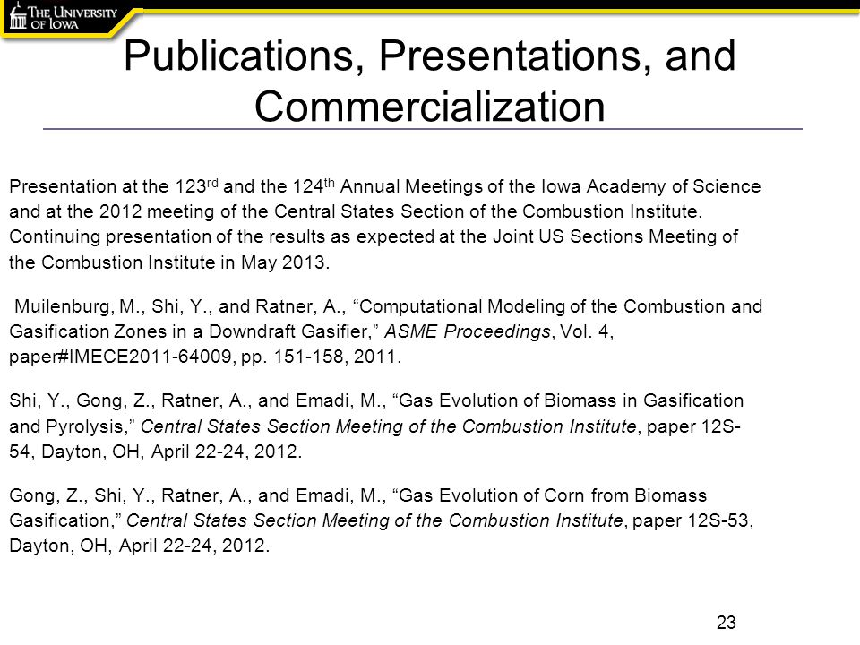 Publications, Presentations, and Commercialization 23 Presentation at the 123 rd and the 124 th Annual Meetings of the Iowa Academy of Science and at the 2012 meeting of the Central States Section of the Combustion Institute.