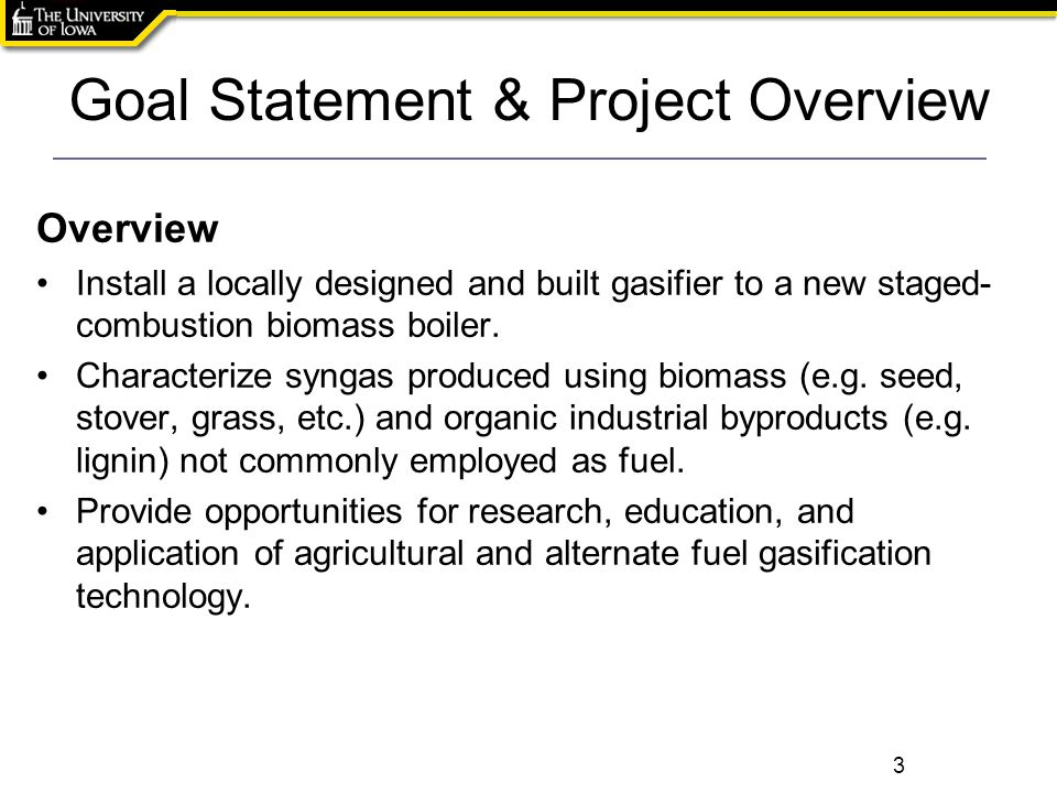 Goal Statement & Project Overview Overview Install a locally designed and built gasifier to a new staged- combustion biomass boiler.