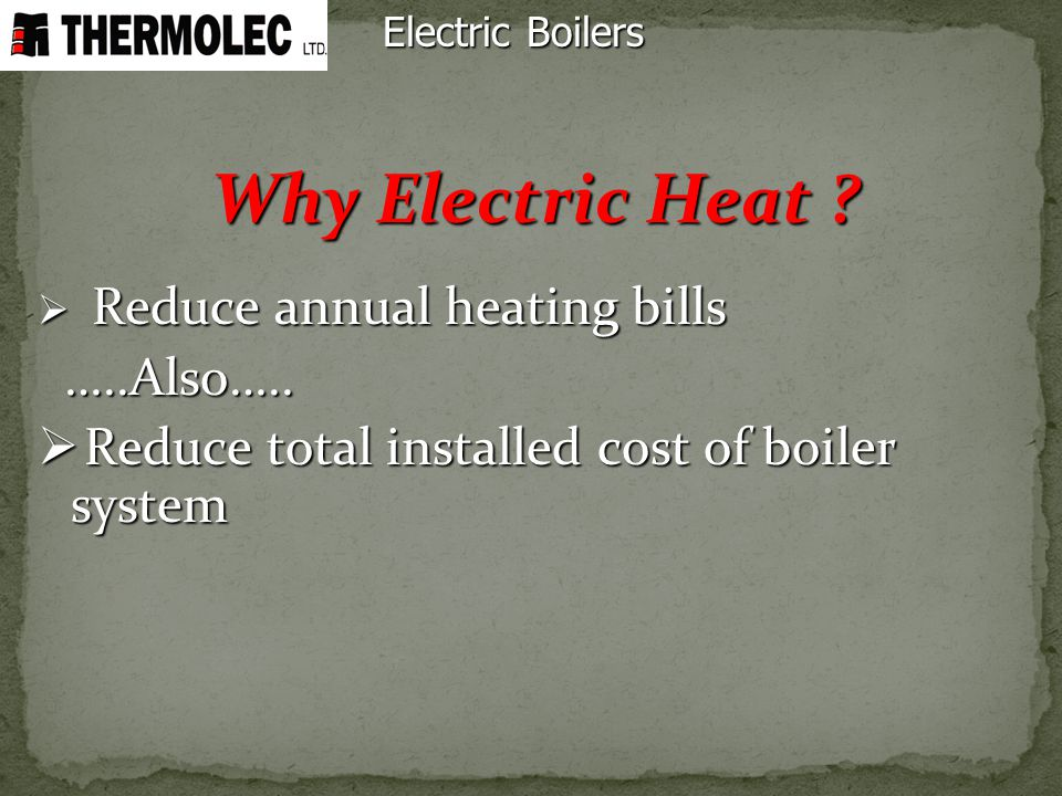 Electric Boilers Why Electric Heat ? Reduce annual heating bills Reduce annual heating bills …..Also….. …..Also….. Reduce total installed cost of boil