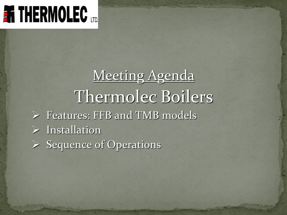 Meeting Agenda Thermolec Boilers Features: FFB and TMB models Features: FFB and TMB models Installation Installation Sequence of Operations Sequence o