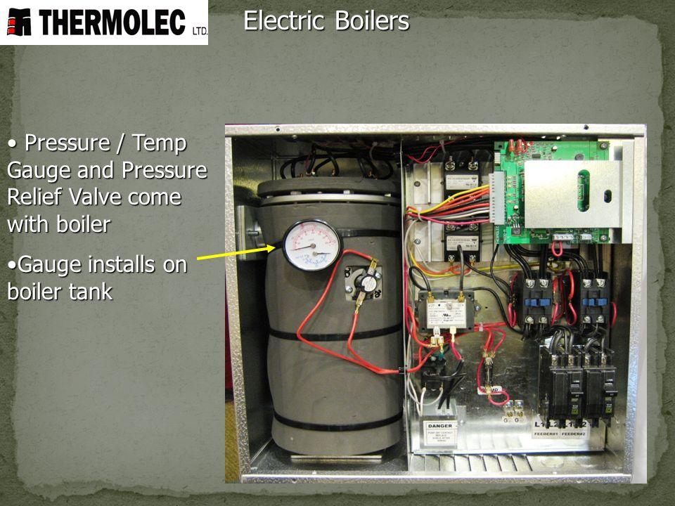 Electric Boilers Pressure / Temp Gauge and Pressure Relief Valve come with boiler Pressure / Temp Gauge and Pressure Relief Valve come with boiler Gau