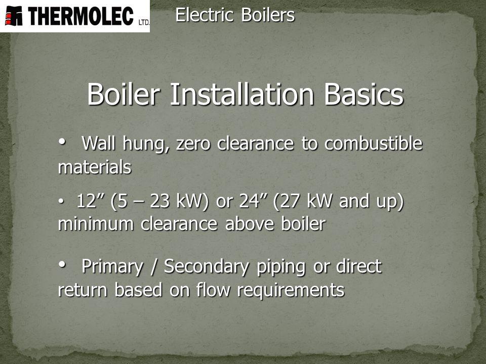 Boiler Installation Basics Wall hung, zero clearance to combustible materials Wall hung, zero clearance to combustible materials 12 (5 – 23 kW) or 24