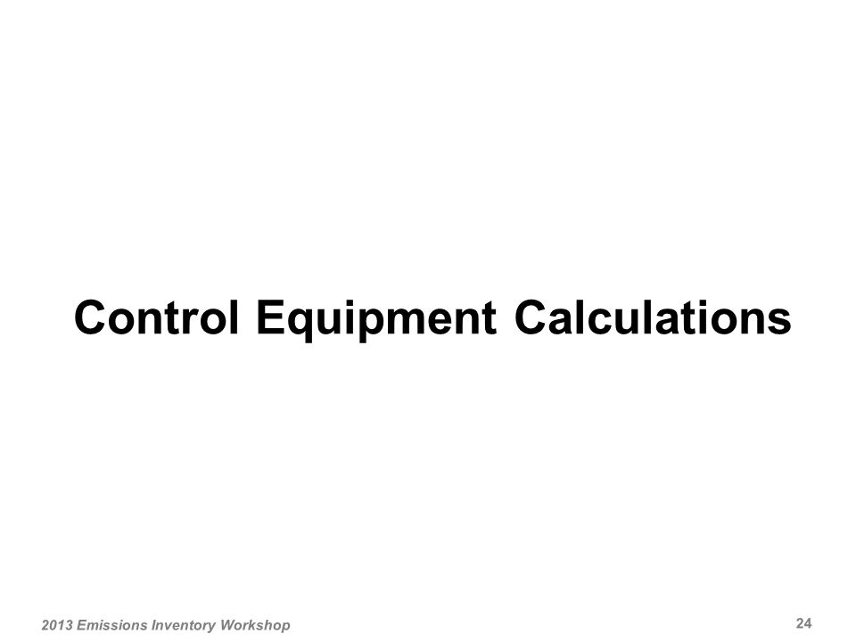 Control Equipment Calculations 2013 Emissions Inventory Workshop 24
