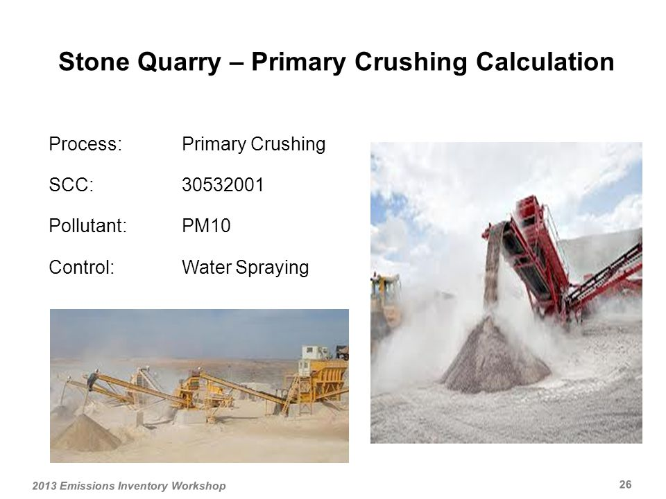 Process:Primary Crushing SCC: Pollutant:PM10 Control:Water Spraying Stone Quarry – Primary Crushing Calculation 2013 Emissions Inventory Workshop 26