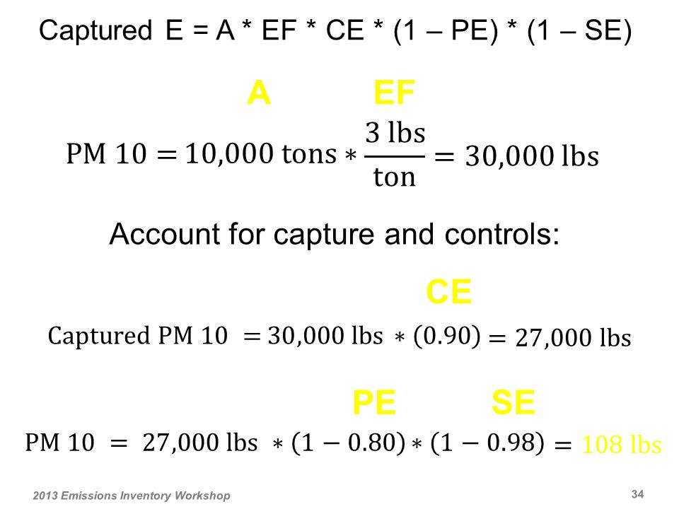 Captured E = A * EF * CE * (1 – PE) * (1 – SE) AEF 2013 Emissions Inventory Workshop 34 Account for capture and controls: CE PE SE