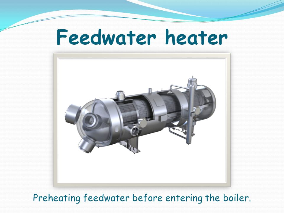 Feedwater heater Preheating feedwater before entering the boiler.