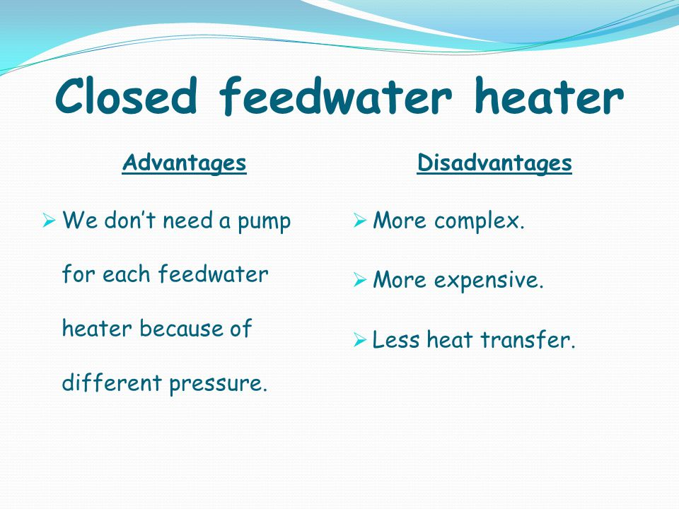 Advantages Disadvantages We dont need a pump for each feedwater heater because of different pressure. More complex. More expensive. Less heat transfer