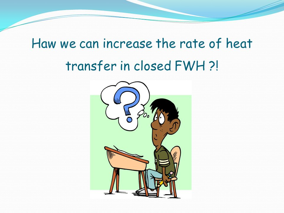 Haw we can increase the rate of heat transfer in closed FWH ?!