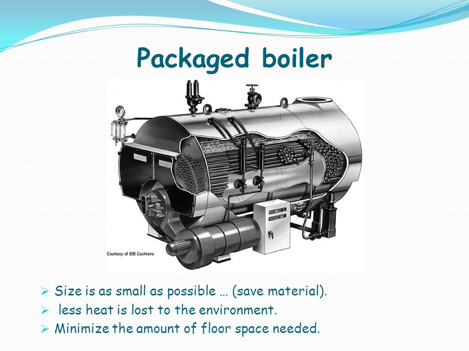 Packaged boiler Size is as small as possible … (save material). less heat is lost to the environment. Minimize the amount of floor space needed.