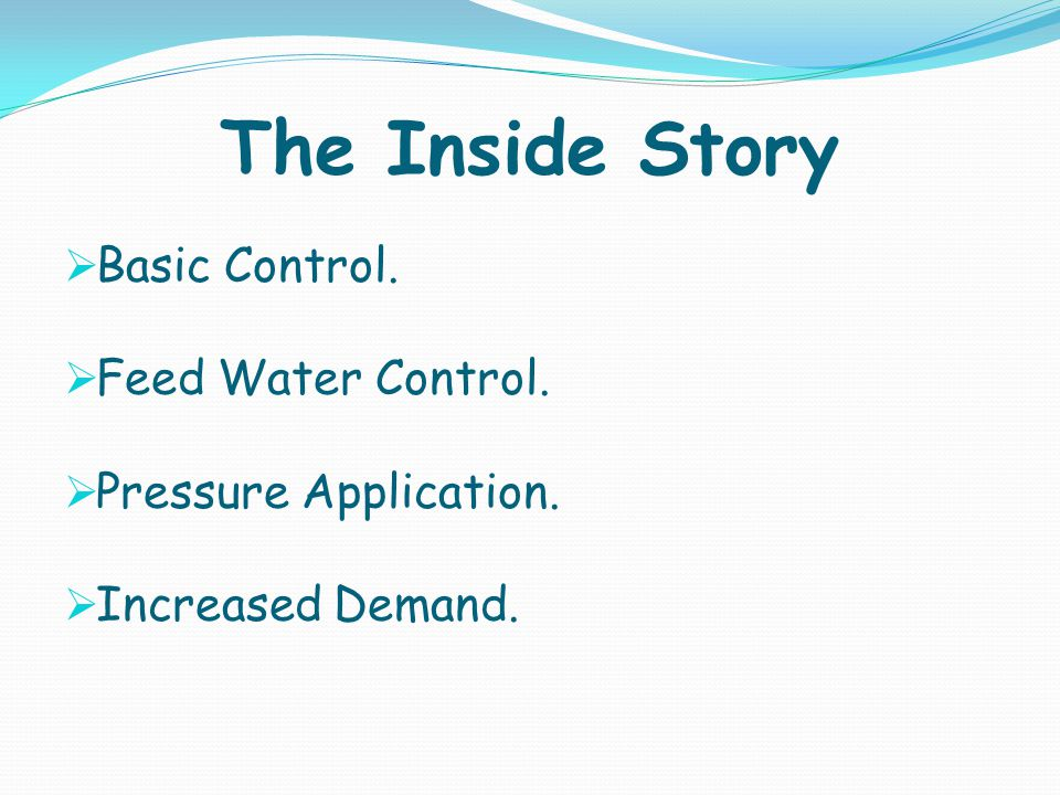 The Inside Story Basic Control. Feed Water Control. Pressure Application. Increased Demand.