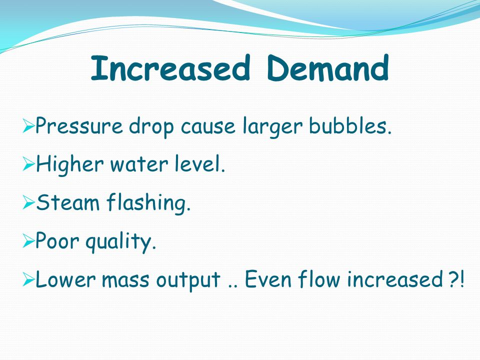 Increased Demand Pressure drop cause larger bubbles. Higher water level. Steam flashing. Poor quality. Lower mass output.. Even flow increased ?!