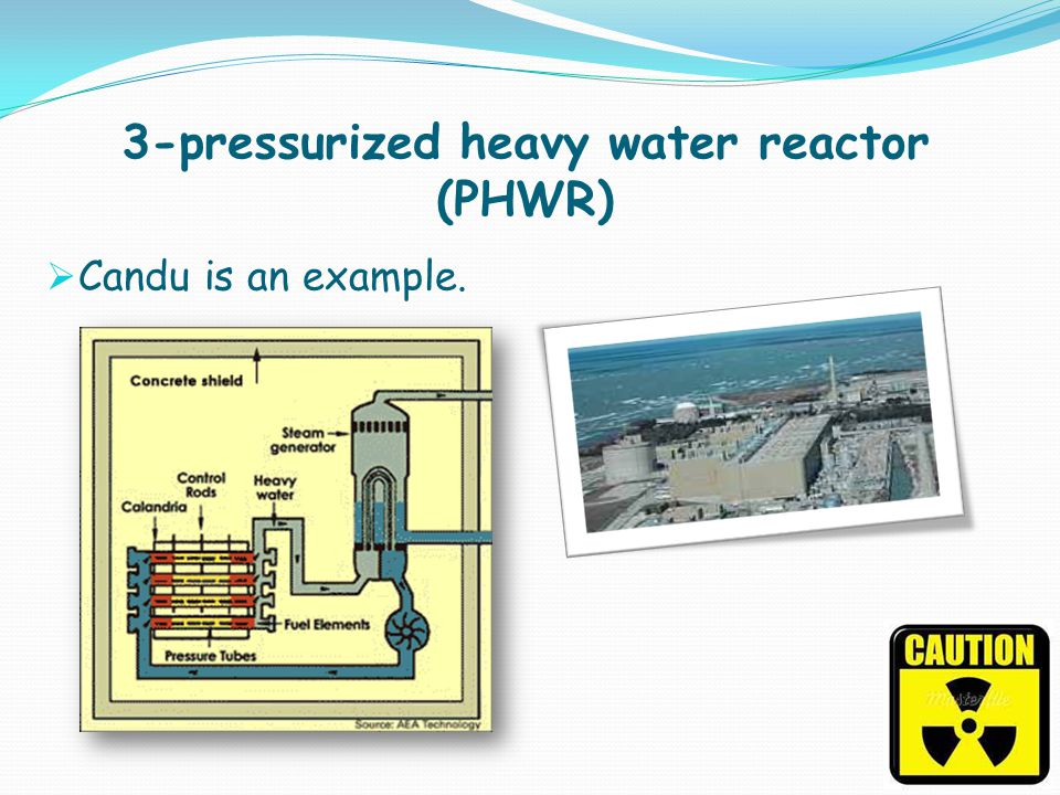 3-pressurized heavy water reactor (PHWR) Candu is an example.