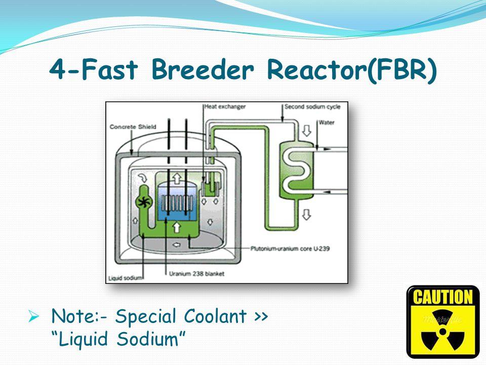 4-Fast Breeder Reactor(FBR) Note:- Special Coolant >> Liquid Sodium