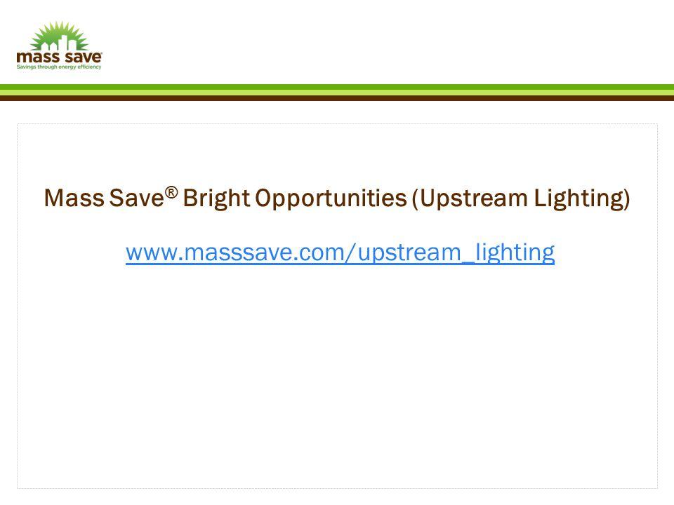 Mass Save ® Bright Opportunities (Upstream Lighting) www.masssave.com/upstream_lightingwww.masssave.com/upstream_lighting