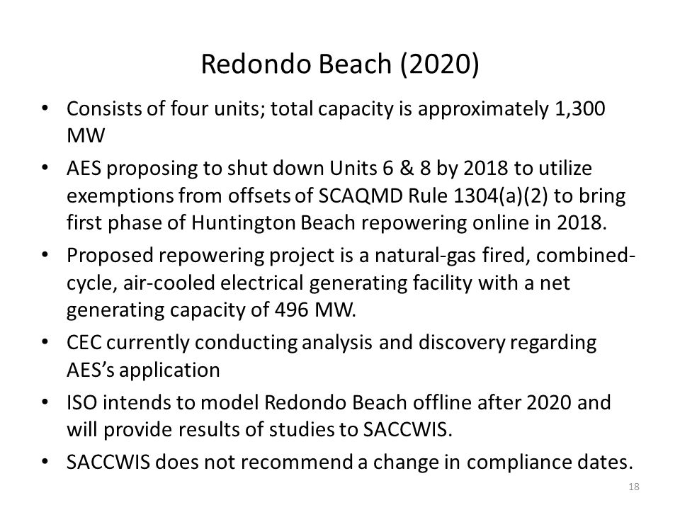 Redondo Beach (2020) Consists of four units; total capacity is approximately 1,300 MW AES proposing to shut down Units 6 & 8 by 2018 to utilize exemptions from offsets of SCAQMD Rule 1304(a)(2) to bring first phase of Huntington Beach repowering online in 2018.