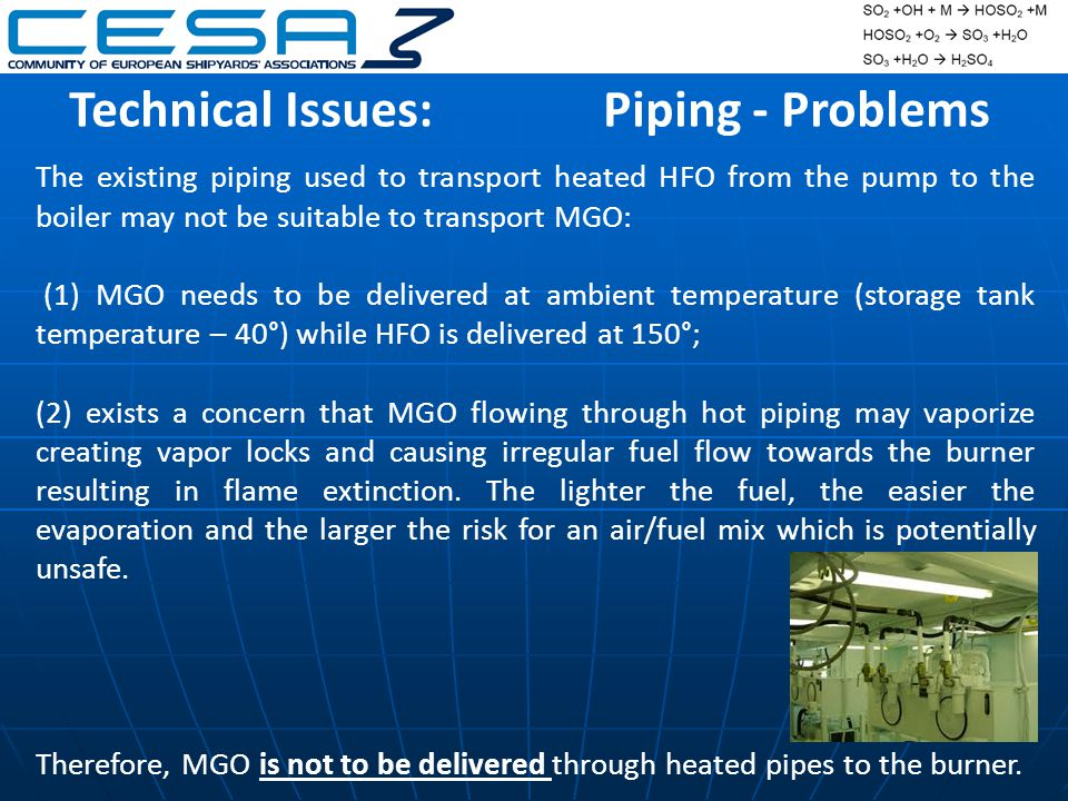 The existing piping used to transport heated HFO from the pump to the boiler may not be suitable to transport MGO: (1) MGO needs to be delivered at ambient temperature (storage tank temperature – 40°) while HFO is delivered at 150°; (2) exists a concern that MGO flowing through hot piping may vaporize creating vapor locks and causing irregular fuel flow towards the burner resulting in flame extinction.