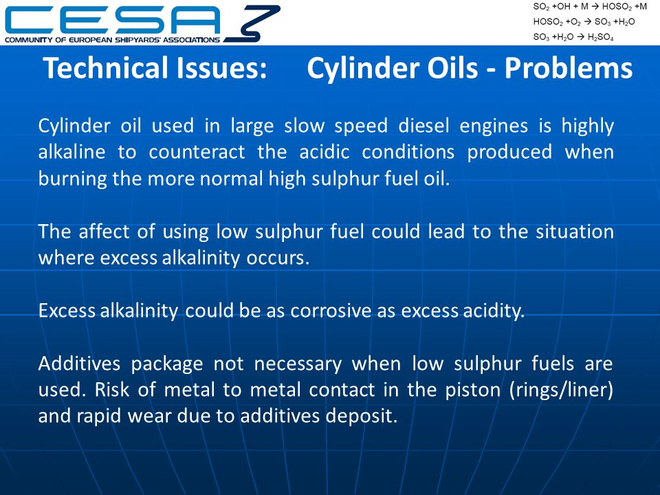 Technical Issues:Cylinder Oils - Problems Cylinder oil used in large slow speed diesel engines is highly alkaline to counteract the acidic conditions produced when burning the more normal high sulphur fuel oil.