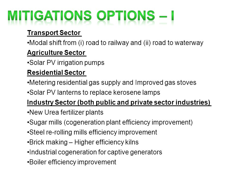 Transport Sector Modal shift from (i) road to railway and (ii) road to waterway Agriculture Sector Solar PV irrigation pumps Residential Sector Metering residential gas supply and Improved gas stoves Solar PV lanterns to replace kerosene lamps Industry Sector (both public and private sector industries) New Urea fertilizer plants Sugar mills (cogeneration plant efficiency improvement) Steel re-rolling mills efficiency improvement Brick making – Higher efficiency kilns Industrial cogeneration for captive generators Boiler efficiency improvement