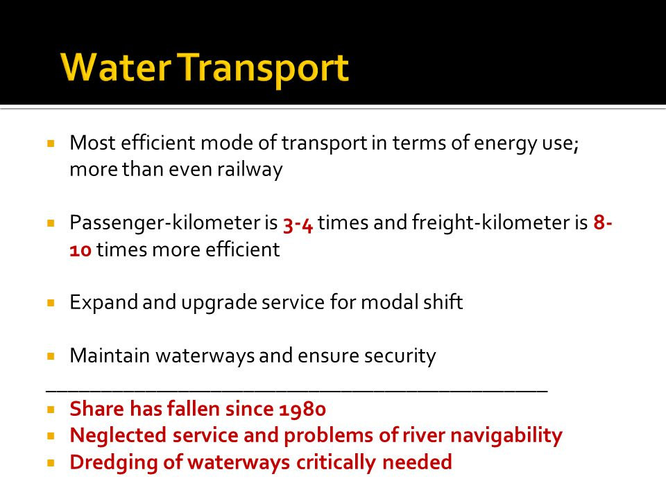 Most efficient mode of transport in terms of energy use; more than even railway Passenger-kilometer is 3-4 times and freight-kilometer is 8- 10 times more efficient Expand and upgrade service for modal shift Maintain waterways and ensure security ______________________________________________ Share has fallen since 1980 Neglected service and problems of river navigability Dredging of waterways critically needed