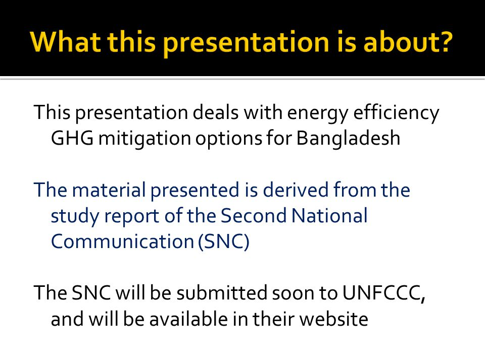 This presentation deals with energy efficiency GHG mitigation options for Bangladesh The material presented is derived from the study report of the Second National Communication (SNC) The SNC will be submitted soon to UNFCCC, and will be available in their website