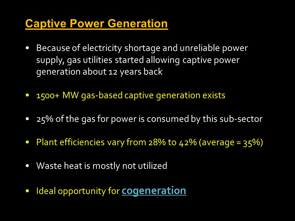 Captive Power Generation Because of electricity shortage and unreliable power supply, gas utilities started allowing captive power generation about 12