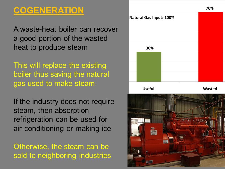 COGENERATION A waste-heat boiler can recover a good portion of the wasted heat to produce steam This will replace the existing boiler thus saving the natural gas used to make steam If the industry does not require steam, then absorption refrigeration can be used for air-conditioning or making ice Otherwise, the steam can be sold to neighboring industries