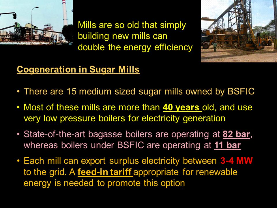 S Mills are so old that simply building new mills can double the energy efficiency Cogeneration in Sugar Mills There are 15 medium sized sugar mills owned by BSFIC Most of these mills are more than 40 years old, and use very low pressure boilers for electricity generation State-of-the-art bagasse boilers are operating at 82 bar, whereas boilers under BSFIC are operating at 11 bar Each mill can export surplus electricity between 3-4 MW to the grid.