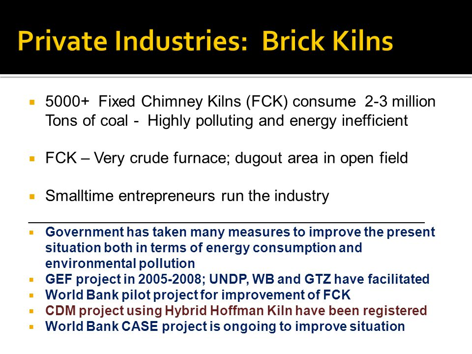 5000+ Fixed Chimney Kilns (FCK) consume 2-3 million Tons of coal - Highly polluting and energy inefficient FCK – Very crude furnace; dugout area in open field Smalltime entrepreneurs run the industry _____________________________________________ Government has taken many measures to improve the present situation both in terms of energy consumption and environmental pollution GEF project in 2005-2008; UNDP, WB and GTZ have facilitated World Bank pilot project for improvement of FCK CDM project using Hybrid Hoffman Kiln have been registered World Bank CASE project is ongoing to improve situation