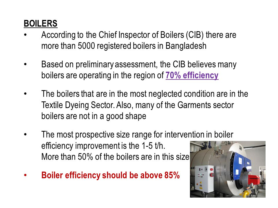 BOILERS According to the Chief Inspector of Boilers (CIB) there are more than 5000 registered boilers in Bangladesh Based on preliminary assessment, t
