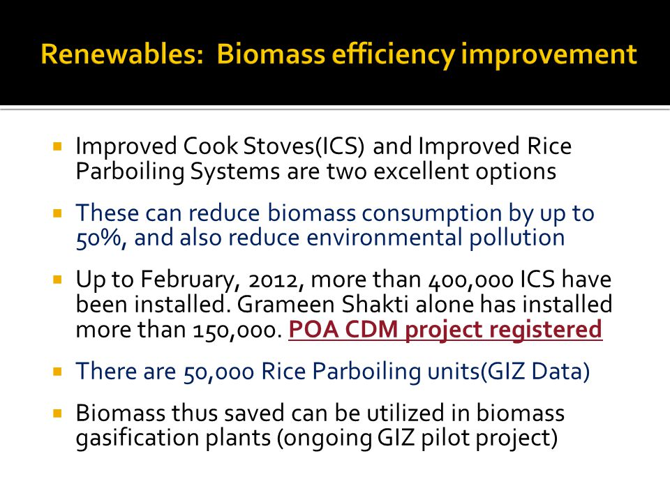 Improved Cook Stoves(ICS) and Improved Rice Parboiling Systems are two excellent options These can reduce biomass consumption by up to 50%, and also reduce environmental pollution Up to February, 2012, more than 400,000 ICS have been installed.