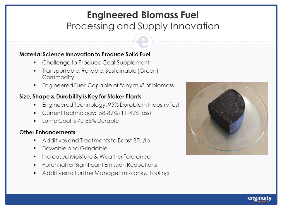 Material Science Innovation to Produce Solid Fuel Challenge to Produce Coal Supplement Transportable, Reliable, Sustainable (Green) Commodity Engineered Fuel: Capable of any mix of biomass Size, Shape & Durability is Key for Stoker Plants Engineered Technology: 95% Durable in Industry Test Current Technology: 58-89% (11-42% loss) Lump Coal is 70-85% Durable Other Enhancements Additives and Treatments to Boost BTU/lb Flowable and Grindable Increased Moisture & Weather Tolerance Potential for Significant Emission Reductions Additives to Further Manage Emissions & Fouling Engineered Biomass Fuel Processing and Supply Innovation
