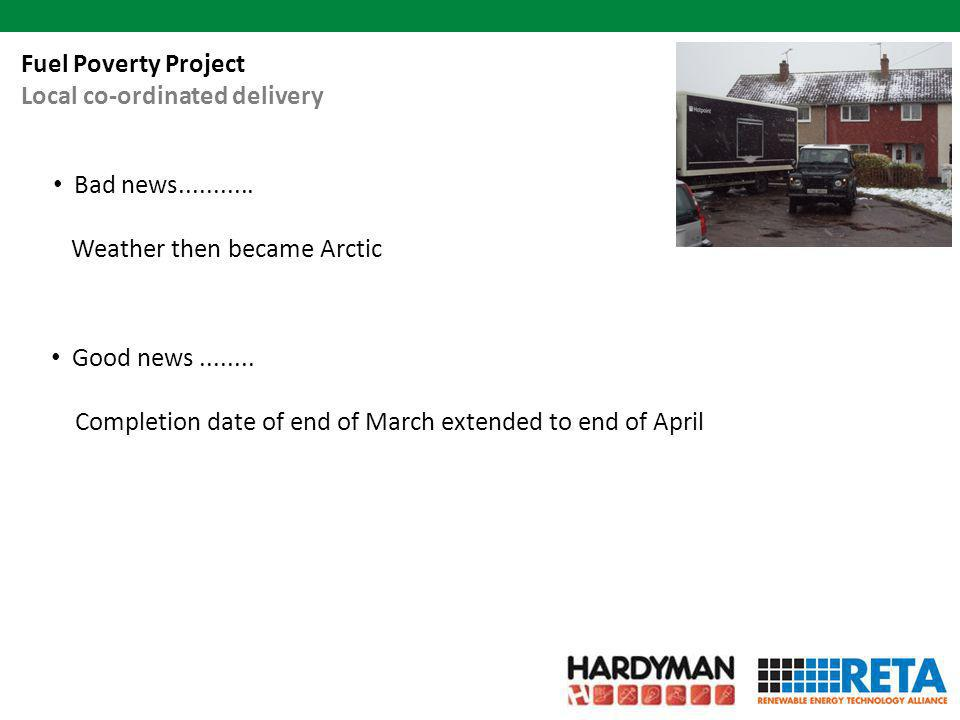 Bad news........... Weather then became Arctic Fuel Poverty Project Local co-ordinated delivery Good news........ Completion date of end of March exte