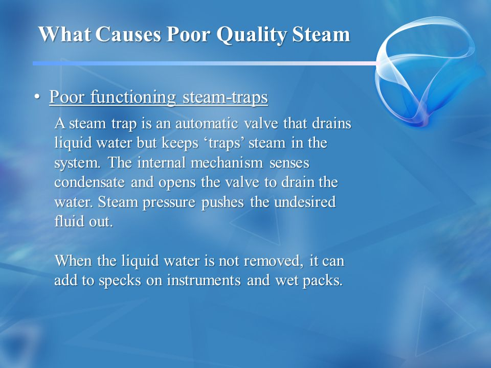 Poor functioning steam-traps Poor functioning steam-traps What Causes Poor Quality Steam A steam trap is an automatic valve that drains liquid water but keeps traps steam in the system.