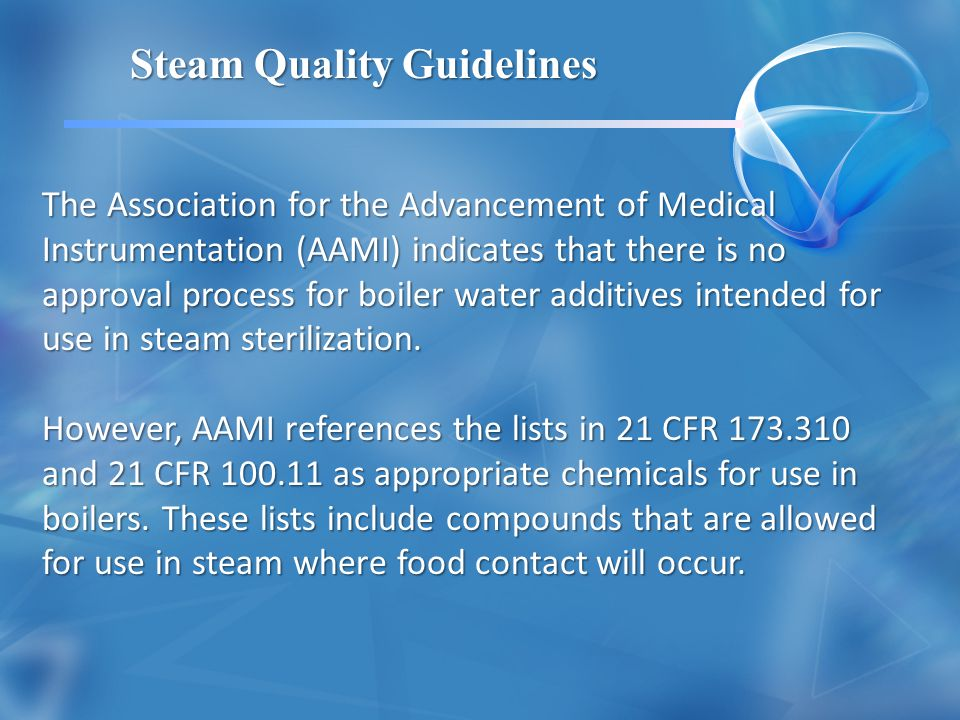 The Association for the Advancement of Medical Instrumentation (AAMI) indicates that there is no approval process for boiler water additives intended for use in steam sterilization.
