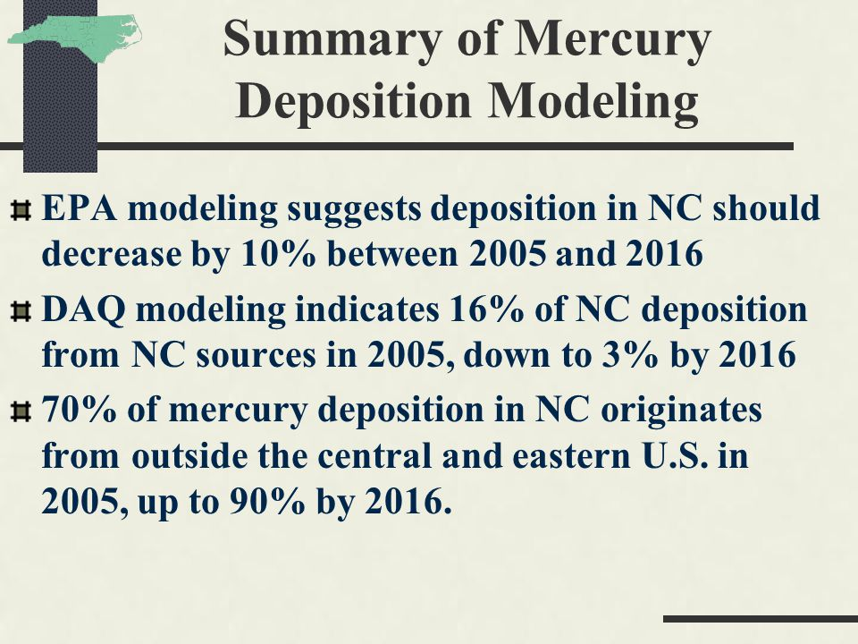 Summary of Mercury Deposition Modeling EPA modeling suggests deposition in NC should decrease by 10% between 2005 and 2016 DAQ modeling indicates 16% of NC deposition from NC sources in 2005, down to 3% by 2016 70% of mercury deposition in NC originates from outside the central and eastern U.S.