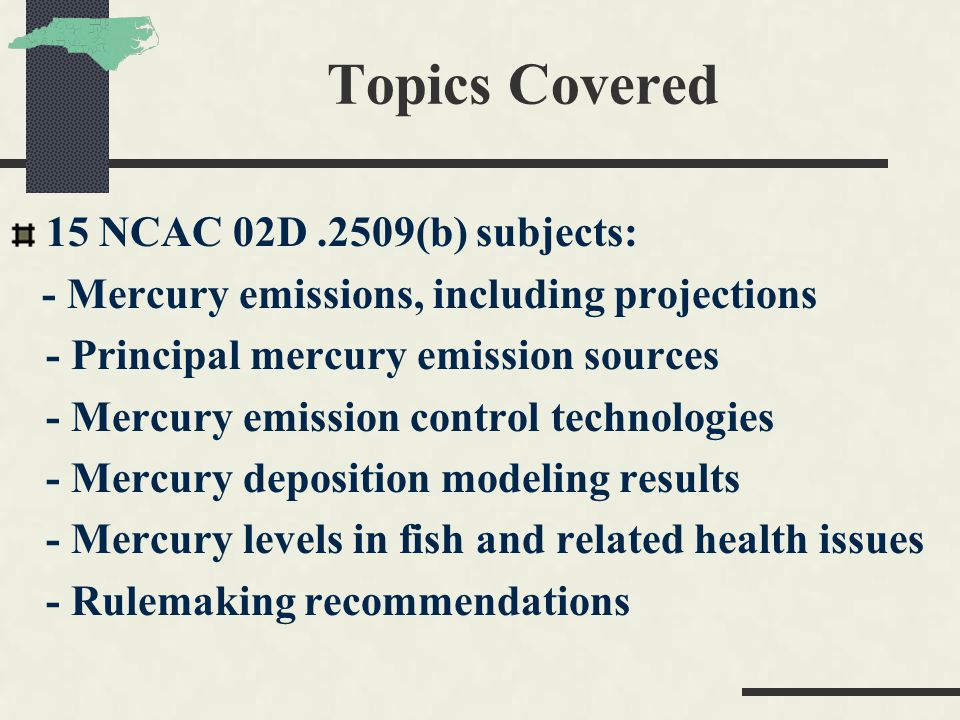Topics Covered 15 NCAC 02D.2509(b) subjects: - Mercury emissions, including projections - Principal mercury emission sources - Mercury emission control technologies - Mercury deposition modeling results - Mercury levels in fish and related health issues - Rulemaking recommendations