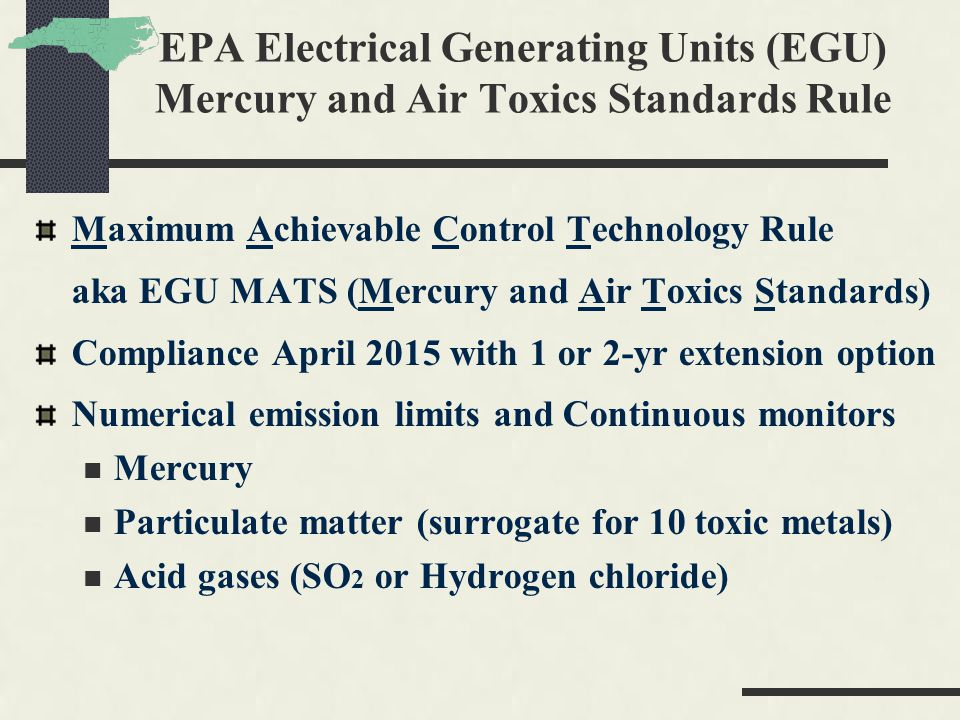 EPA Electrical Generating Units (EGU) Mercury and Air Toxics Standards Rule Maximum Achievable Control Technology Rule aka EGU MATS (Mercury and Air Toxics Standards) Compliance April 2015 with 1 or 2-yr extension option Numerical emission limits and Continuous monitors Mercury Particulate matter (surrogate for 10 toxic metals) Acid gases (SO 2 or Hydrogen chloride)