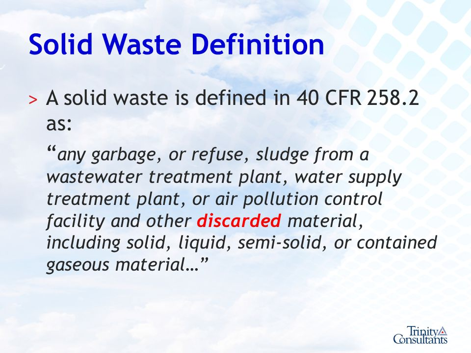 Solid Waste Definition ˃ A solid waste is defined in 40 CFR 258.2 as: any garbage, or refuse, sludge from a wastewater treatment plant, water supply t