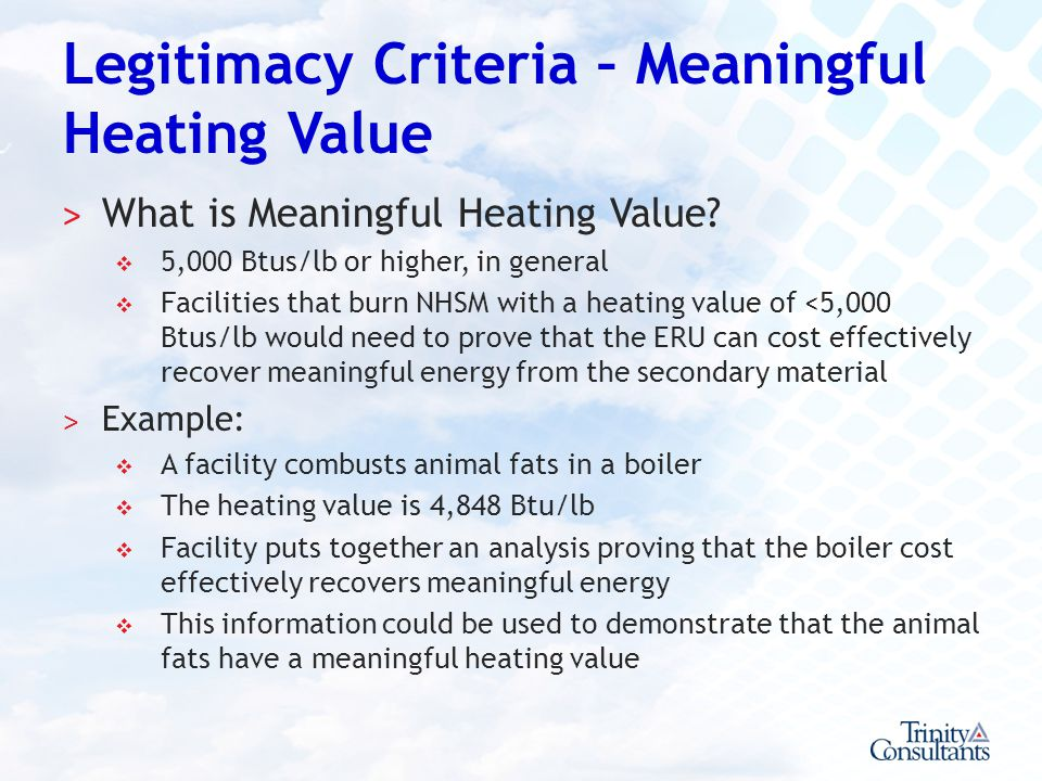 Legitimacy Criteria – Meaningful Heating Value ˃ What is Meaningful Heating Value? 5,000 Btus/lb or higher, in general Facilities that burn NHSM with